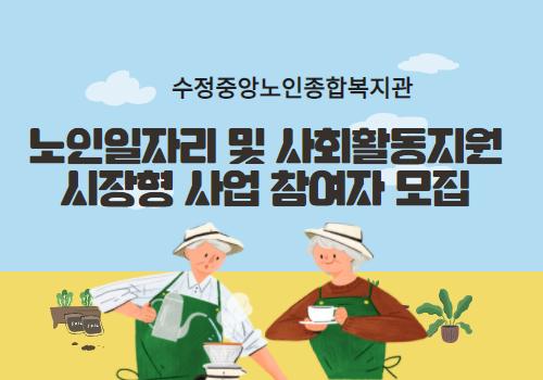 2021년 노인일자리 및 사회활동지원사업 시장형사업 참여자 모집. 수정중앙노인종합복지관